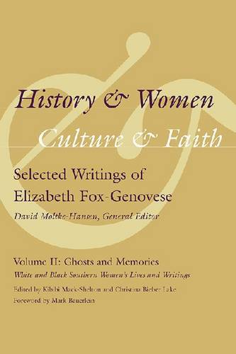 History and Women, Culture and Faith: Selected Writings of Elizabeth Fox-Genovese: History and Women, Culture and Faith: Selected Writings of Elizabeth Fox-Genovese Ghosts and Memories: White and Black Southern Women's Lives and Writings v. 2 (Hardback)