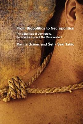 From Biopolitics To Necropolitics: The Metastasis of Democracy, Communication & the Mass Intellect (Paperback)