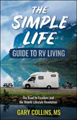 The Simple Life Guide to RV Living: The Road to Freedom and the Mobile Lifestyle Revolution (Paperback)