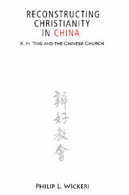 Reconstructing Christianity in China: K.H.Ting and the Chinese Church (Paperback)