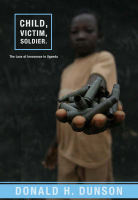 Child, Victim, Soldier: The Loss of Innocence in Uganda (Paperback)