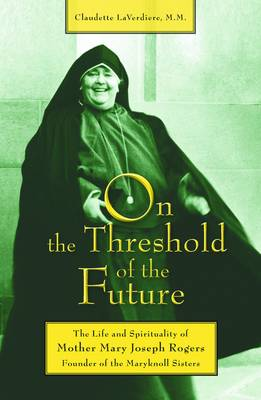 On the Threshold of the Future: The Life and Spirituality of Mother Mary Joseph Rogers, Founder of the Maryknoll Sisters (Paperback)