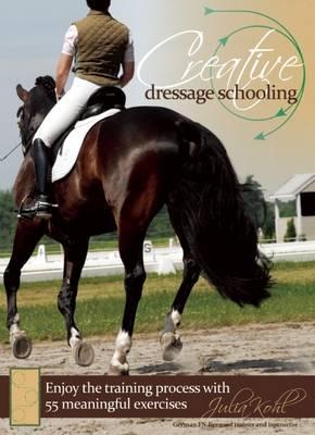 Creative Dressage Schooling: Enjoy the Training Process with 55 Meaningful Exercises (Hardback)