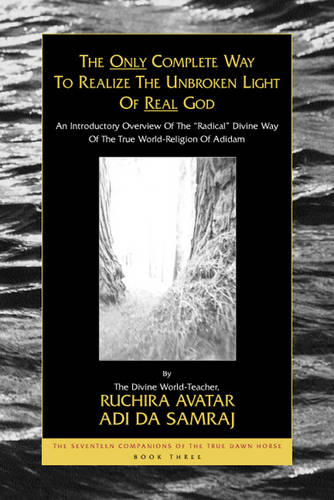 """Only Complete Way to Realize the Unbroken Light of Real God: The Seventeen Companions of the True Dawn Horse, Book Three an Introductory Overview of the """"Radical"""" Divine Way of the True World-Religion of Adidam - Seventeen Companions of the True Dawn Horse S. (Paperback)"""