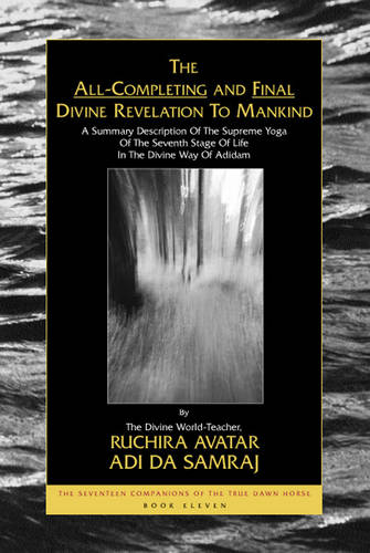 All Completing and Final Divine Revelation to Mankind: The Seventeen Companions of the True Dawn Horse, Book Eleven a Summary Description of the Supreme Yoga of the Seventh Stage of Life in the Divine Way of Adidam - Seventeen Companions of the True Dawn Horse S. (Paperback)
