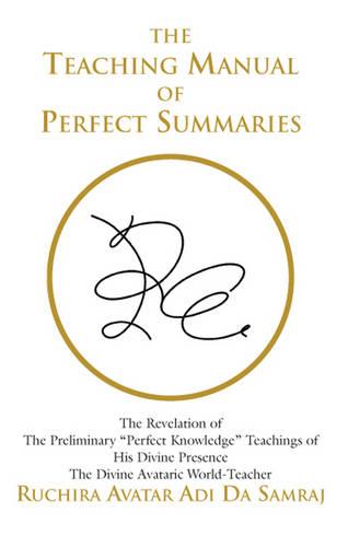 "Teaching Manual of Perfect Summaries: The Revelation of the Preliminary ""Perfect Knowledge"" Teachings of His Divine Presence, the Divine Avataric World-Teacher, Ruchira Avatar Adi Da Samraj (Paperback)"