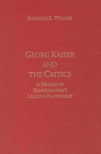 Georg Kaiser and the Critics: A Profile of Expressionism's Leading Playwright - Literary Criticism in Perspective (Hardback)