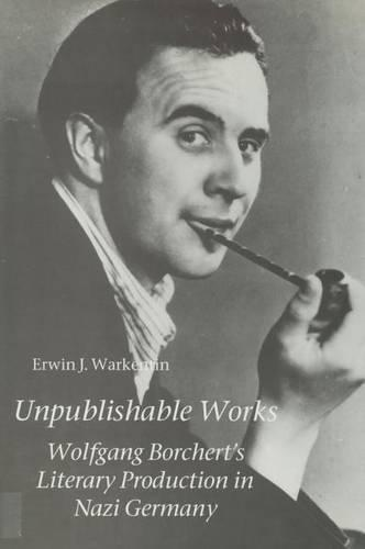 Unpublishable Works: Wolfgang Borchert's Literary Production in Nazi Germany - Studies in German Literature, Linguistics, and Culture (Hardback)