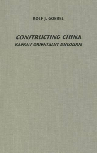 Constructing China: Kafka's Orientalist Discourse - Studies in German Literature, Linguistics, and Culture (Hardback)