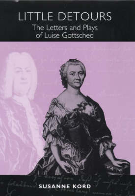 Little Detours: The Letters and Plays of Luise Gottsched [1713-1762] - Studies in German Literature, Linguistics, and Culture (Hardback)