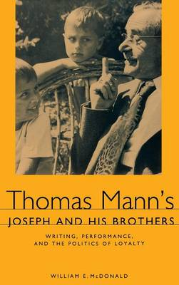 Thomas Mann's <I>Joseph and His Brothers</I>: Writing, Performance, and the Politics of Loyalty - Studies in German Literature, Linguistics, and Culture (Hardback)