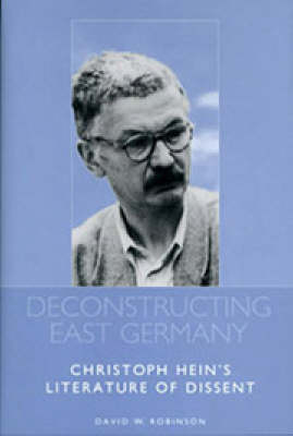 Deconstructing East Germany: Christoph Hein's Literature of Dissent - Studies in German Literature, Linguistics, and Culture (Hardback)