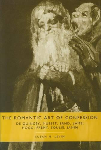 The Romantic Art of Confession: De Quincey, Musset, Sand, Lamb, Hogg, Fremy, Soulie, Janin - Comparative Literature S. (Hardback)