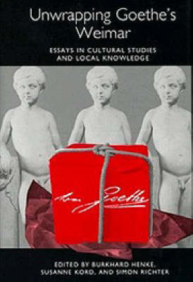 Unwrapping Goethe's Weimar: Essays in Cultural Studies and Local Knowledge - Studies in German Literature, Linguistics, and Culture (Hardback)