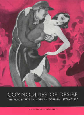 Commodities of Desire: The Prostitute in Modern German Literature - Studies in German Literature, Linguistics, and Culture (Hardback)