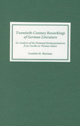 Twentieth-Century Reworkings of German Literature: An Analysis of Six Fictional Reinterpretations from Goethe to Thomas Mann - Studies in German Literature, Linguistics, and Culture (Hardback)