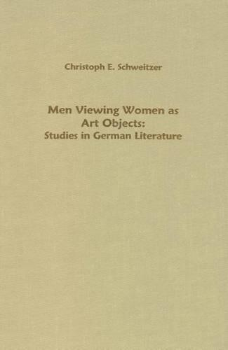 Men Viewing Women as Art Objects: Studies in German Literature - Studies in German Literature Linguistics and Culture (Hardback)