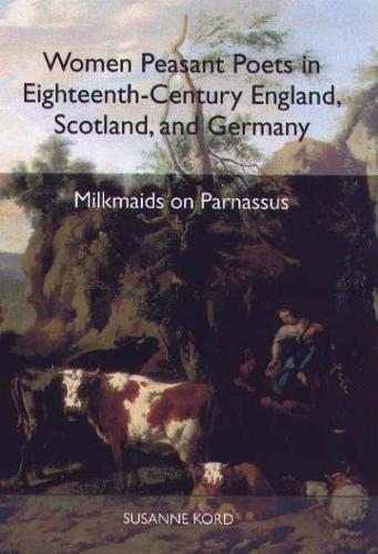 Women Peasant Poets in Eighteenth-Century England, Scotland, and Germany: Milkmaids on Parnassus - Studies in German Literature, Linguistics, and Culture (Hardback)
