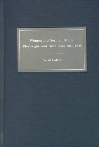 Women and German Drama: Playwrights and Their Texts 1860-1945 - Studies in German Literature, Linguistics, and Culture (Hardback)