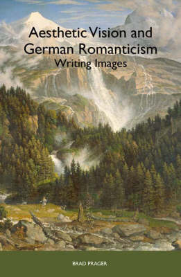 Aesthetic Vision and German Romanticism: Writing Images - Studies in German Literature, Linguistics, and Culture v. 82 (Hardback)