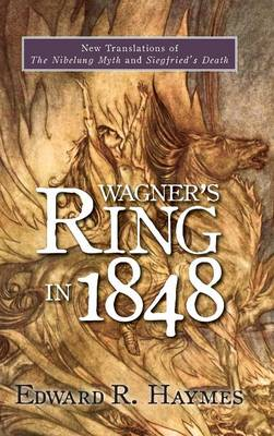 Wagner's <I>Ring</I> in 1848: New Translations of <I>The Nibelung Myth</I> and <I>Siegfried's Death</I> - Studies in German Literature, Linguistics, and Culture v. 56 (Hardback)