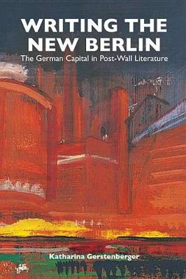 Writing the New Berlin: The German Capital in Post-Wall Literature - Studies in German Literature, Linguistics, and Culture v. 21 (Hardback)