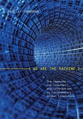 We Are the Machine: The Computer, the Internet, and Information in Contemporary German Literature - Studies in German Literature, Linguistics, and Culture v. 41 (Hardback)