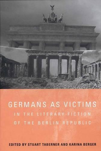 Germans as Victims in the Literary Fiction of the Berlin Republic - Studies in German Literature, Linguistics, and Culture v. 33 (Hardback)