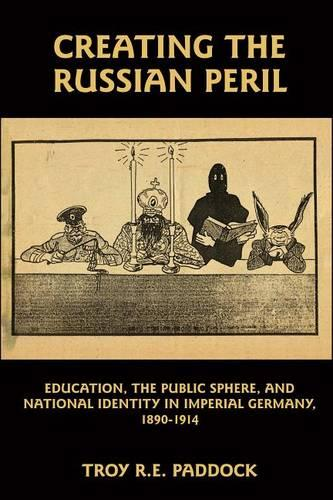 Creating the Russian Peril: Education, the Public Sphere, and National Identity in Imperial Germany, 1890-1914 (Hardback)