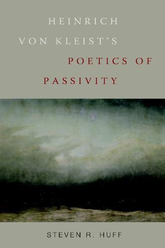 Heinrich von Kleist's Poetics of Passivity - Studies in German Literature, Linguistics, and Culture v. 47 (Hardback)