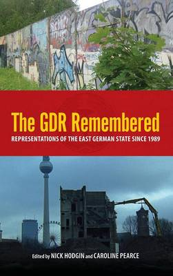 The GDR Remembered: Representations of the East German State since 1989 - Studies in German Literature, Linguistics, and Culture v. 106 (Hardback)