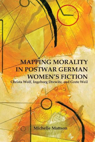 Mapping Morality in Postwar German Women's Fiction: Christa Wolf, Ingeborg Drewitz, and Grete Weil - Studies in German Literature, Linguistics, and Culture v. 78 (Hardback)