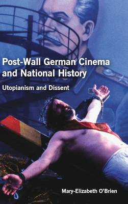 Post-Wall German Cinema and National History: Utopianism and Dissent - Studies in German Literature, Linguistics, and Culture v. 113 (Hardback)