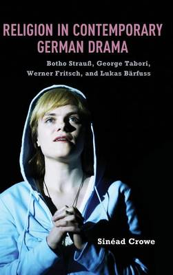 Religion in Contemporary German Drama: Botho Strauss, George Tabori, Werner Fritsch, and Lukas Barfuss - Studies in German Literature, Linguistics, and Culture v. 131 (Hardback)