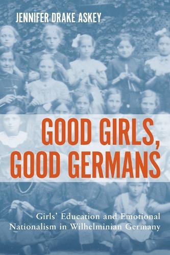 Good Girls, Good Germans: Girls' Education and Emotional Nationalism in Wilhelminian Germany - Studies in German Literature, Linguistics, and Culture v. 134 (Hardback)
