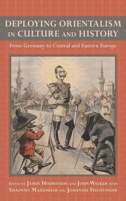 Deploying Orientalism in Culture and History: From Germany to Central and Eastern Europe - Studies in German Literature, Linguistics, and Culture v. 143 (Hardback)