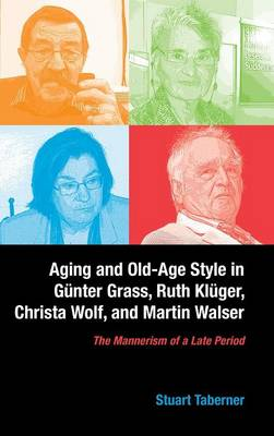 Aging and Old-Age Style in Gunter Grass, Ruth Kluger, Christa Wolf, and Martin Walser: The Mannerism of a Late Period - Studies in German Literature, Linguistics, and Culture v. 138 (Hardback)