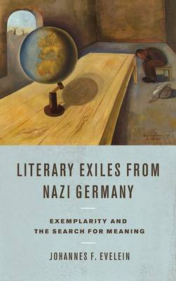 Literary Exiles from Nazi Germany: Exemplarity and the Search for Meaning - Studies in German Literature, Linguistics, and Culture v. 151 (Hardback)