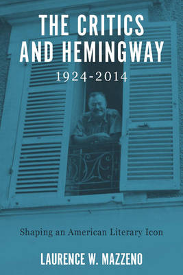 The Critics and Hemingway, 1924-2014: Shaping an American Literary Icon - Literary Criticism in Perspective (Hardback)