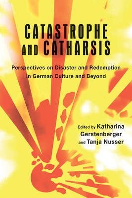 Catastrophe and Catharsis: Perspectives on Disaster and Redemption in German Culture and Beyond - Studies in German Literature, Linguistics, and Culture v. 170 (Hardback)