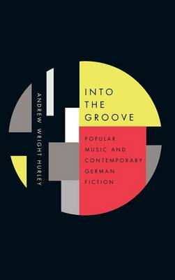 Into the Groove: Popular Music and Contemporary German Fiction - Studies in German Literature, Linguistics, and Culture v. 159 (Hardback)