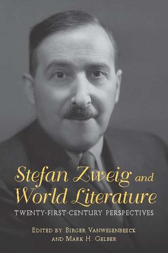 Stefan Zweig and World Literature: Twenty-First-Century Perspectives - Studies in German Literature, Linguistics, and Culture v. 158 (Hardback)