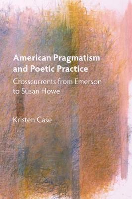 American Pragmatism and Poetic Practice: Crosscurrents from Emerson to Susan Howe - Mind and American Literature (Paperback)