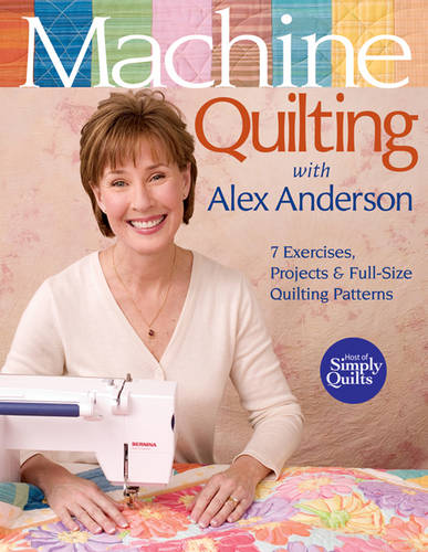 Machine Quilting With Alex Anderson: 7 Exercises, Projects & Full-Size Quilting Patterns (Paperback)