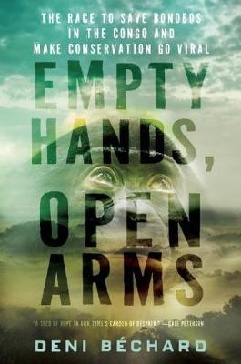Empty Hands, Open Arms: The Race to Save Bonobos in the Congo and Make Conservation Go Viral (Hardback)
