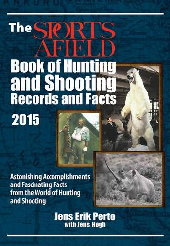 The Sports Afield Book of Hunting & Shooting Records and Facts 2015: Astonishing Accomplishments and Fascinating Facts from the World of Hunting and Shooting 2015 (Hardback)