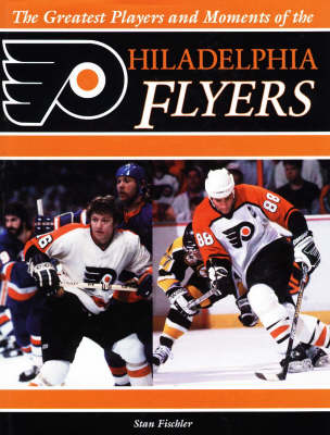 Greatest Players and Moments of the Philadelphia Flyers (Hardback)