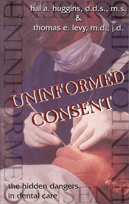 Uninformed Consent: The Hidden Dangers in Dental Care (Paperback)