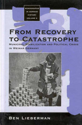 From Recovery to Catastrophe: Municipal Stabilization and Political Crisis - Monographs in German History 3 (Hardback)
