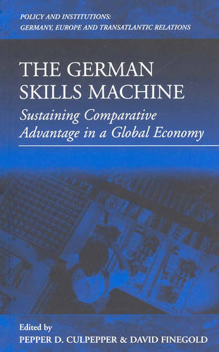 The German Skills Machine: Sustaining Comparative Advantage in a Global Economy - Policies and Institutions: Germany, Europe, and Transatlantic Relations 3 (Hardback)
